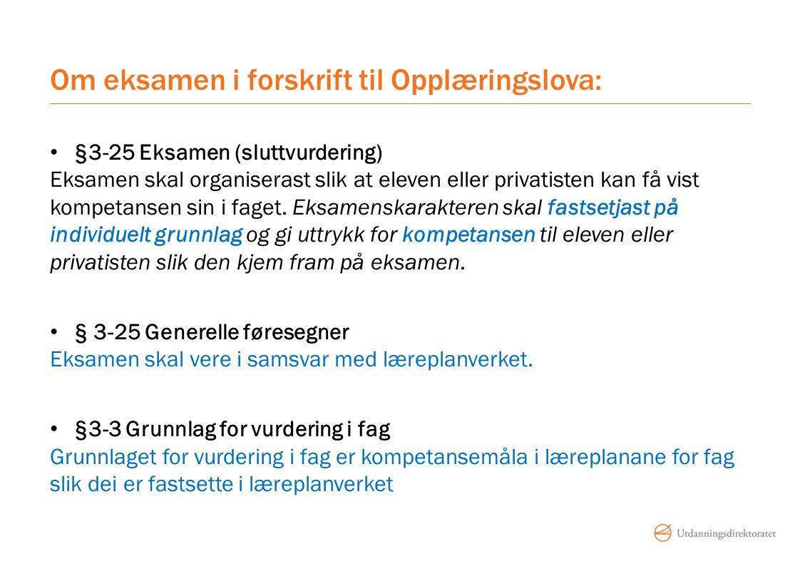 Om eksamen i forskrift til Opplæringslova: §3-25 Eksamen (sluttvurdering) Eksamen skal organiserast slik at eleven eller privatisten kan få vist kompetansen sin i faget.