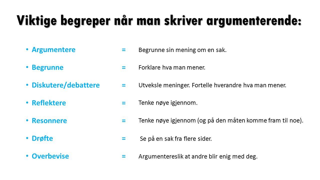 Viktige begreper når man skriver argumenterende: Argumentere= Begrunne= Diskutere/debattere = Reflektere= Resonnere= Drøfte= Overbevise= Begrunne sin mening om en sak.