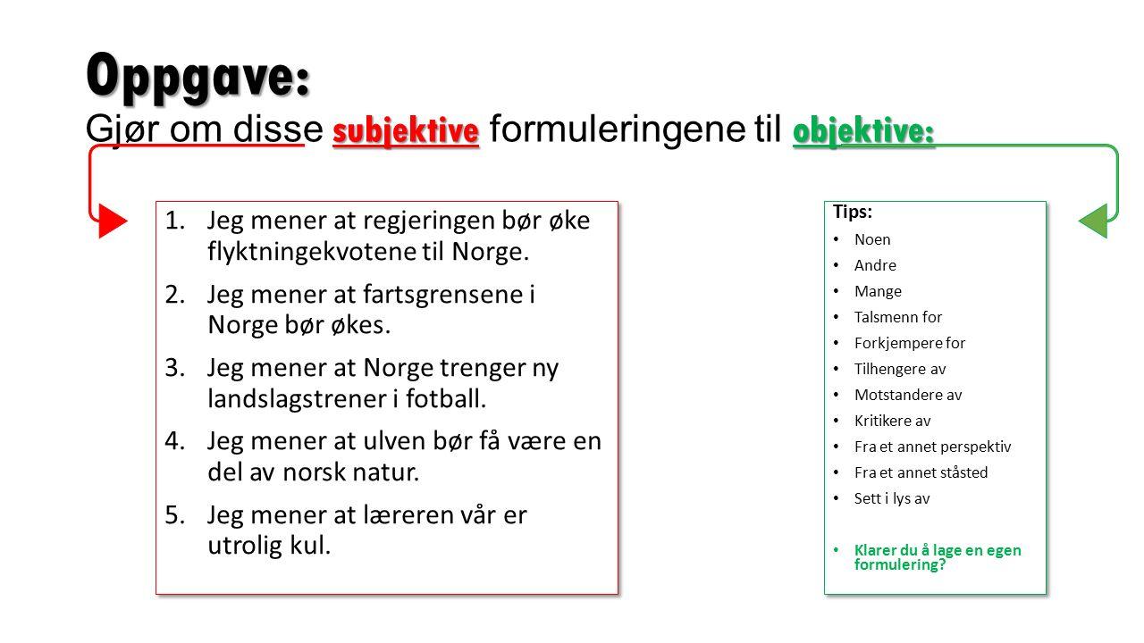 Oppgave: subjektiveobjektive: Oppgave: Gjør om disse subjektive formuleringene til objektive: 1.Jeg mener at regjeringen bør øke flyktningekvotene til Norge.