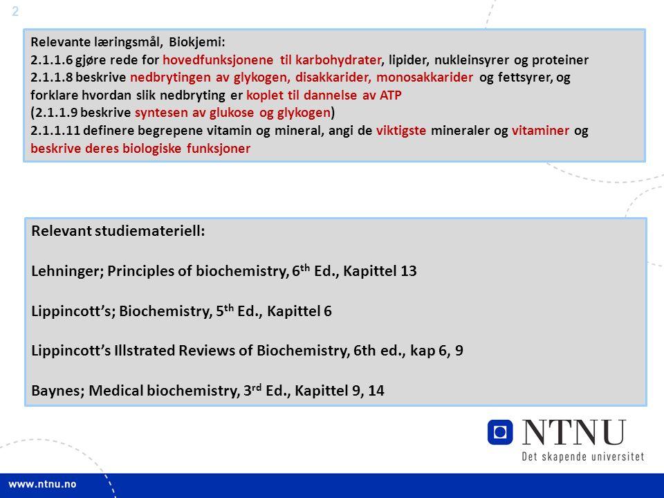 2 Relevant studiemateriell: Lehninger; Principles of biochemistry, 6 th Ed., Kapittel 13 Lippincott's; Biochemistry, 5 th Ed., Kapittel 6 Lippincott's Illstrated Reviews of Biochemistry, 6th ed., kap 6, 9 Baynes; Medical biochemistry, 3 rd Ed., Kapittel 9, 14 Relevante læringsmål, Biokjemi: 2.1.1.6 gjøre rede for hovedfunksjonene til karbohydrater, lipider, nukleinsyrer og proteiner 2.1.1.8 beskrive nedbrytingen av glykogen, disakkarider, monosakkarider og fettsyrer, og forklare hvordan slik nedbryting er koplet til dannelse av ATP (2.1.1.9 beskrive syntesen av glukose og glykogen) 2.1.1.11 definere begrepene vitamin og mineral, angi de viktigste mineraler og vitaminer og beskrive deres biologiske funksjoner