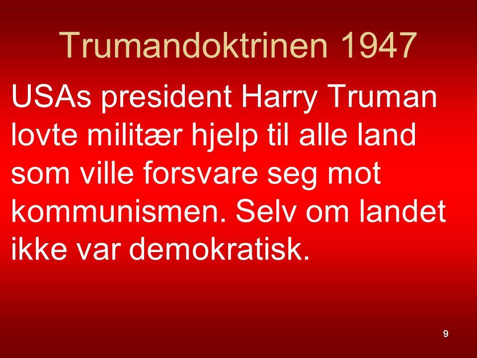 Trumandoktrinen 1947 USAs president Harry Truman lovte militær hjelp til alle land som ville forsvare seg mot kommunismen. Selv om landet ikke var dem