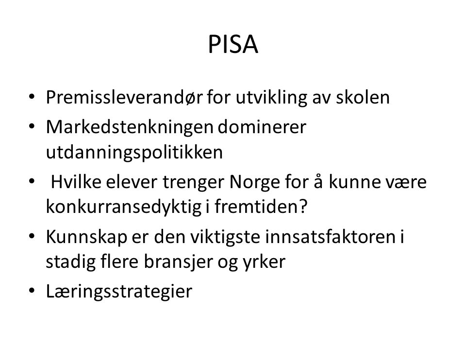 PISA Premissleverandør for utvikling av skolen Markedstenkningen dominerer utdanningspolitikken Hvilke elever trenger Norge for å kunne være konkurransedyktig i fremtiden.