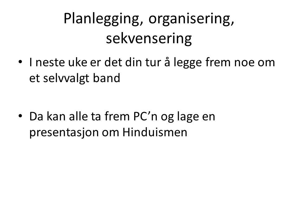 Planlegging, organisering, sekvensering I neste uke er det din tur å legge frem noe om et selvvalgt band Da kan alle ta frem PC'n og lage en presentasjon om Hinduismen
