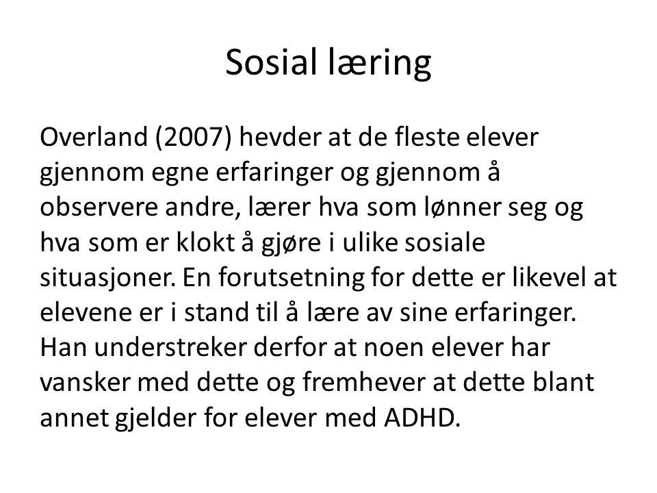 Sosial læring Overland (2007) hevder at de fleste elever gjennom egne erfaringer og gjennom å observere andre, lærer hva som lønner seg og hva som er klokt å gjøre i ulike sosiale situasjoner.