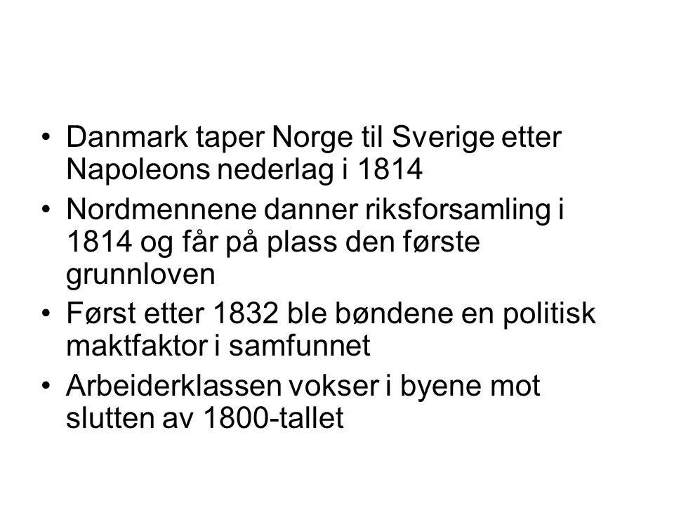 Danmark taper Norge til Sverige etter Napoleons nederlag i 1814 Nordmennene danner riksforsamling i 1814 og får på plass den første grunnloven Først etter 1832 ble bøndene en politisk maktfaktor i samfunnet Arbeiderklassen vokser i byene mot slutten av 1800-tallet