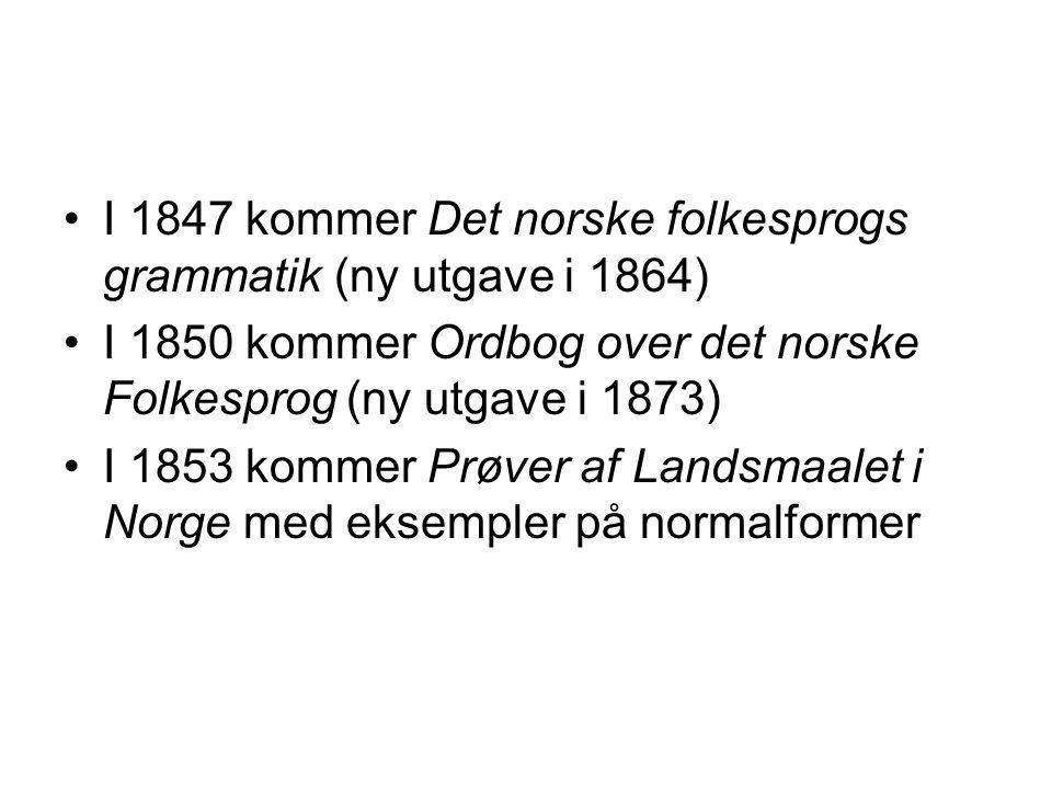 I 1847 kommer Det norske folkesprogs grammatik (ny utgave i 1864) I 1850 kommer Ordbog over det norske Folkesprog (ny utgave i 1873) I 1853 kommer Prøver af Landsmaalet i Norge med eksempler på normalformer