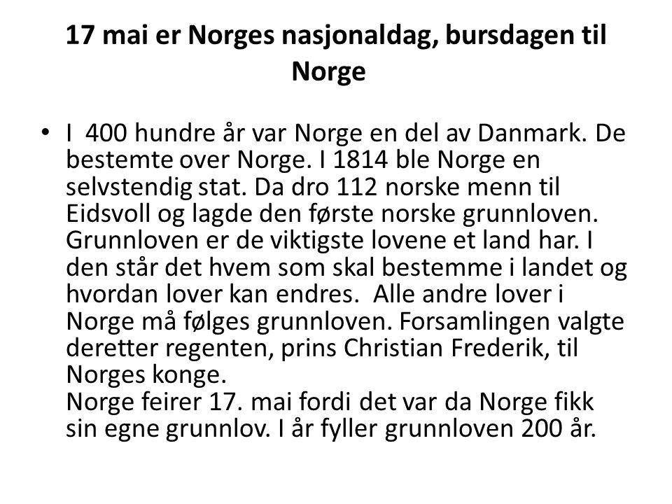 17 mai er Norges nasjonaldag, bursdagen til Norge I 400 hundre år var Norge en del av Danmark.
