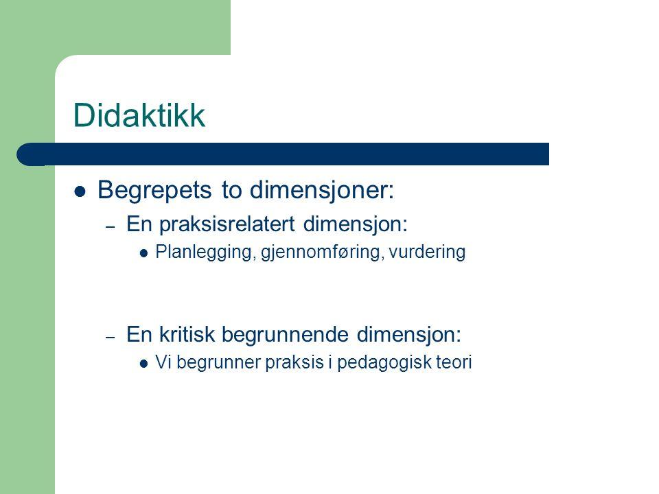 Didaktikk Begrepets to dimensjoner: – En praksisrelatert dimensjon: Planlegging, gjennomføring, vurdering – En kritisk begrunnende dimensjon: Vi begrunner praksis i pedagogisk teori