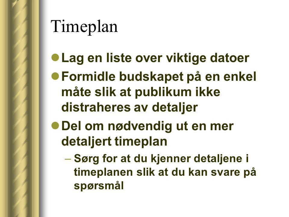 Timeplan Lag en liste over viktige datoer Formidle budskapet på en enkel måte slik at publikum ikke distraheres av detaljer Del om nødvendig ut en mer detaljert timeplan –Sørg for at du kjenner detaljene i timeplanen slik at du kan svare på spørsmål