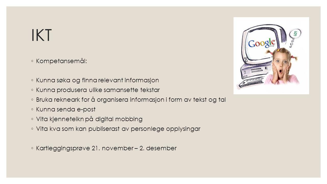 IKT ◦ Kompetansemål: ◦ Kunna søka og finna relevant informasjon ◦ Kunna produsera ulike samansette tekstar ◦ Bruka rekneark for å organisera informasjon i form av tekst og tal ◦ Kunna senda e-post ◦ Vita kjenneteikn på digital mobbing ◦ Vita kva som kan publiserast av personlege opplysingar ◦ Kartleggingsprøve 21.
