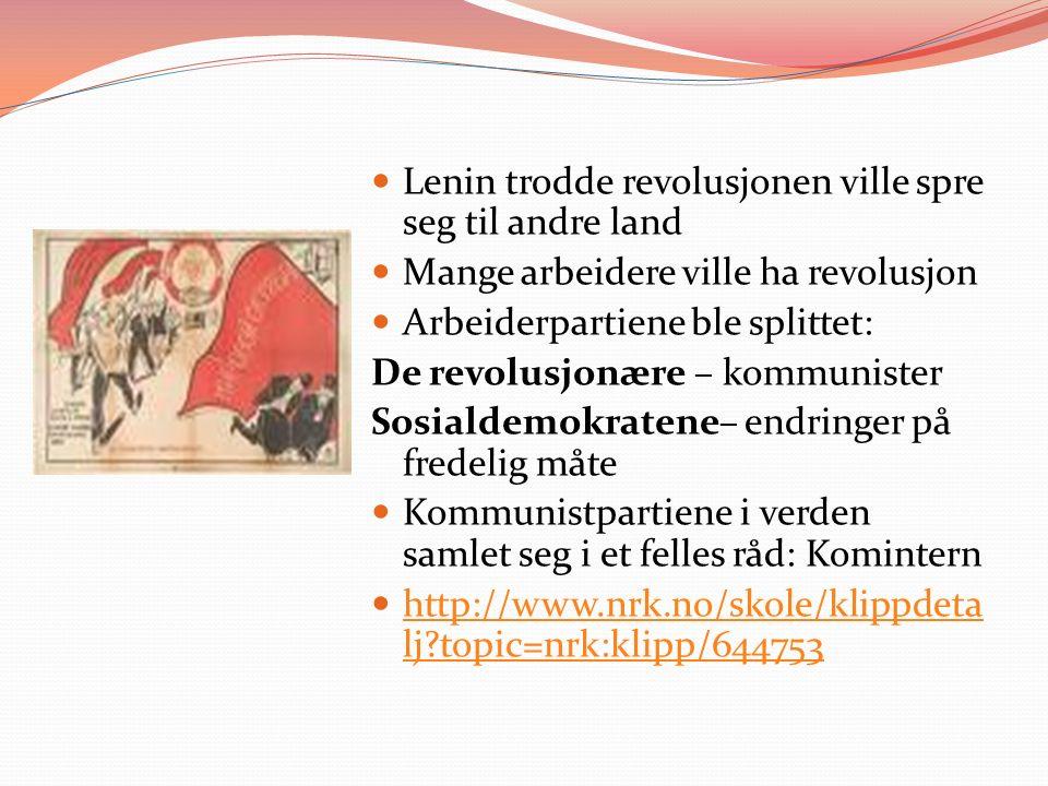 Lenin trodde revolusjonen ville spre seg til andre land Mange arbeidere ville ha revolusjon Arbeiderpartiene ble splittet: De revolusjonære – kommunister Sosialdemokratene– endringer på fredelig måte Kommunistpartiene i verden samlet seg i et felles råd: Komintern http://www.nrk.no/skole/klippdeta lj?topic=nrk:klipp/644753 http://www.nrk.no/skole/klippdeta lj?topic=nrk:klipp/644753