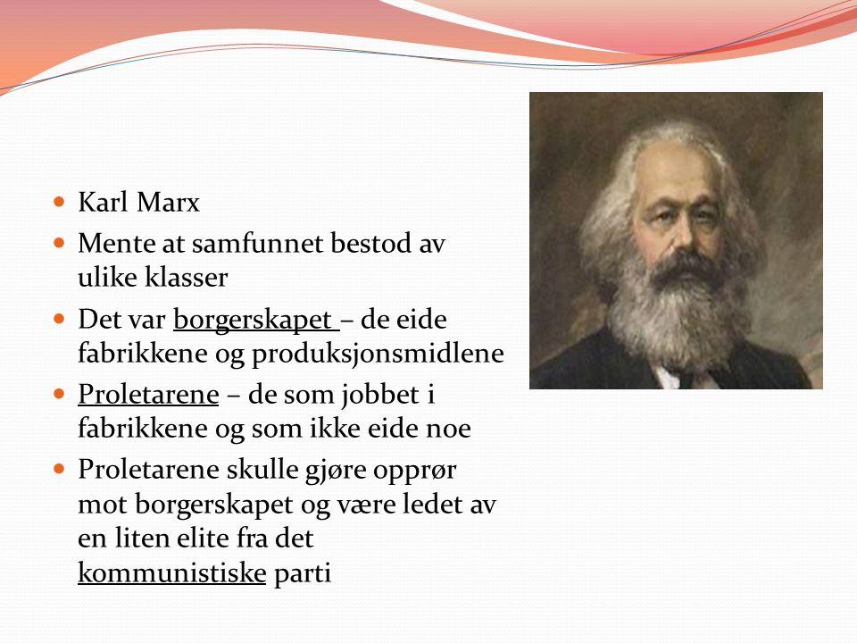 Karl Marx Mente at samfunnet bestod av ulike klasser Det var borgerskapet – de eide fabrikkene og produksjonsmidlene Proletarene – de som jobbet i fabrikkene og som ikke eide noe Proletarene skulle gjøre opprør mot borgerskapet og være ledet av en liten elite fra det kommunistiske parti