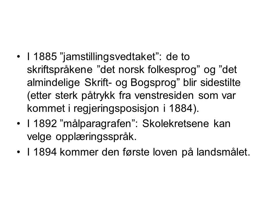 I 1885 jamstillingsvedtaket : de to skriftspråkene det norsk folkesprog og det almindelige Skrift- og Bogsprog blir sidestilte (etter sterk påtrykk fra venstresiden som var kommet i regjeringsposisjon i 1884).