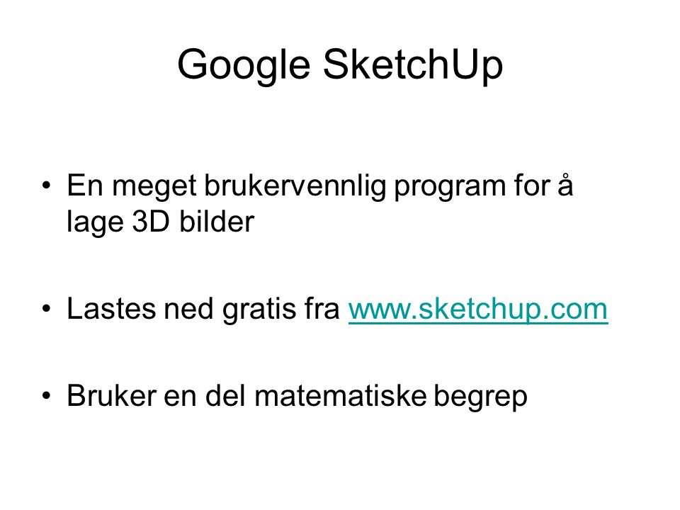 Google SketchUp En meget brukervennlig program for å lage 3D bilder Lastes ned gratis fra www.sketchup.comwww.sketchup.com Bruker en del matematiske begrep