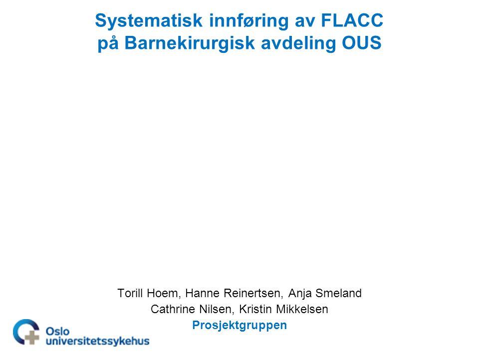 Systematisk innføring av FLACC på Barnekirurgisk avdeling OUS Torill Hoem, Hanne Reinertsen, Anja Smeland Cathrine Nilsen, Kristin Mikkelsen Prosjektgruppen