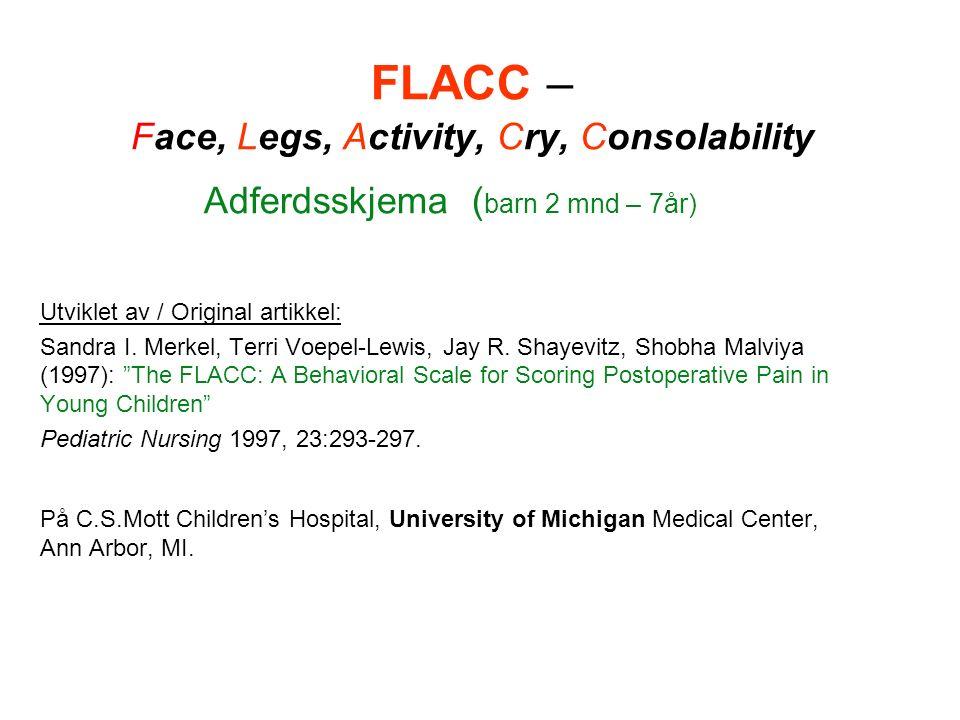 FLACC – Face, Legs, Activity, Cry, Consolability Adferdsskjema ( barn 2 mnd – 7år) Utviklet av / Original artikkel: Sandra I.