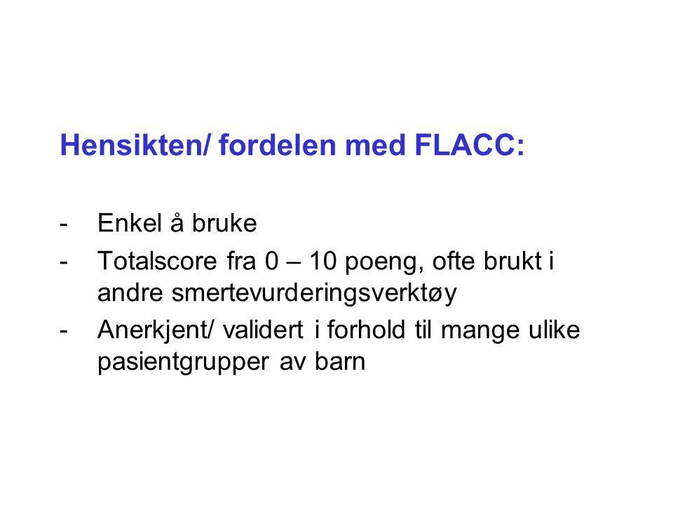 Hensikten/ fordelen med FLACC: -Enkel å bruke -Totalscore fra 0 – 10 poeng, ofte brukt i andre smertevurderingsverktøy -Anerkjent/ validert i forhold til mange ulike pasientgrupper av barn