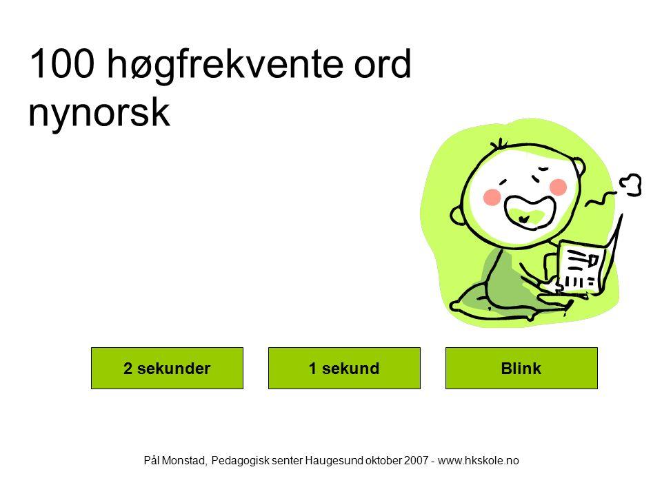 100 høgfrekvente ord nynorsk 2 sekunder1 sekundBlink Pål Monstad, Pedagogisk senter Haugesund oktober 2007 - www.hkskole.no