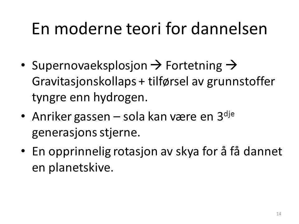 14 En moderne teori for dannelsen Supernovaeksplosjon  Fortetning  Gravitasjonskollaps + tilførsel av grunnstoffer tyngre enn hydrogen.