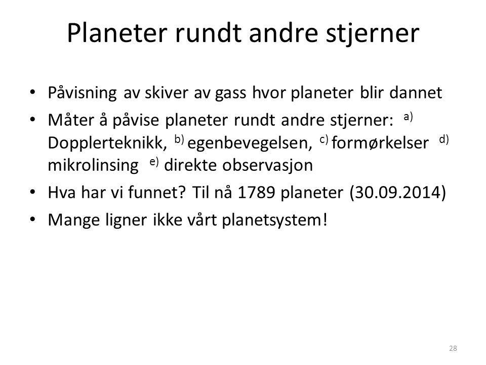 28 Planeter rundt andre stjerner Påvisning av skiver av gass hvor planeter blir dannet Måter å påvise planeter rundt andre stjerner: a) Dopplerteknikk, b) egenbevegelsen, c) formørkelser d) mikrolinsing e) direkte observasjon Hva har vi funnet.
