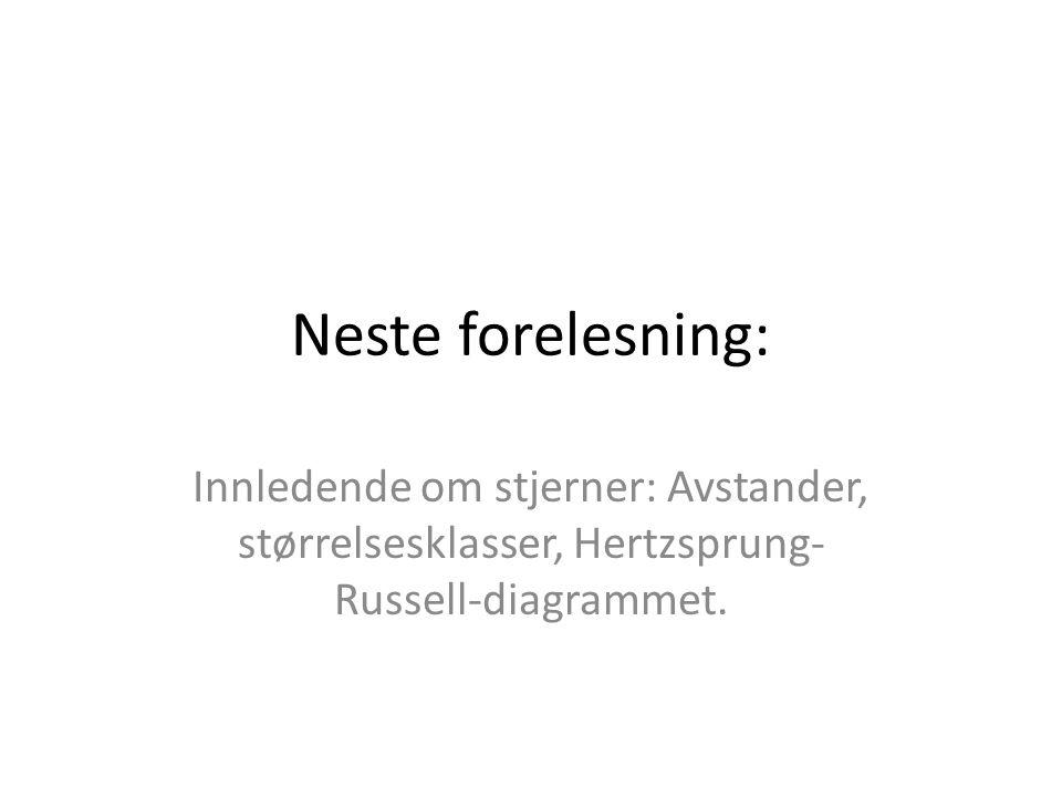 Neste forelesning: Innledende om stjerner: Avstander, størrelsesklasser, Hertzsprung- Russell-diagrammet.