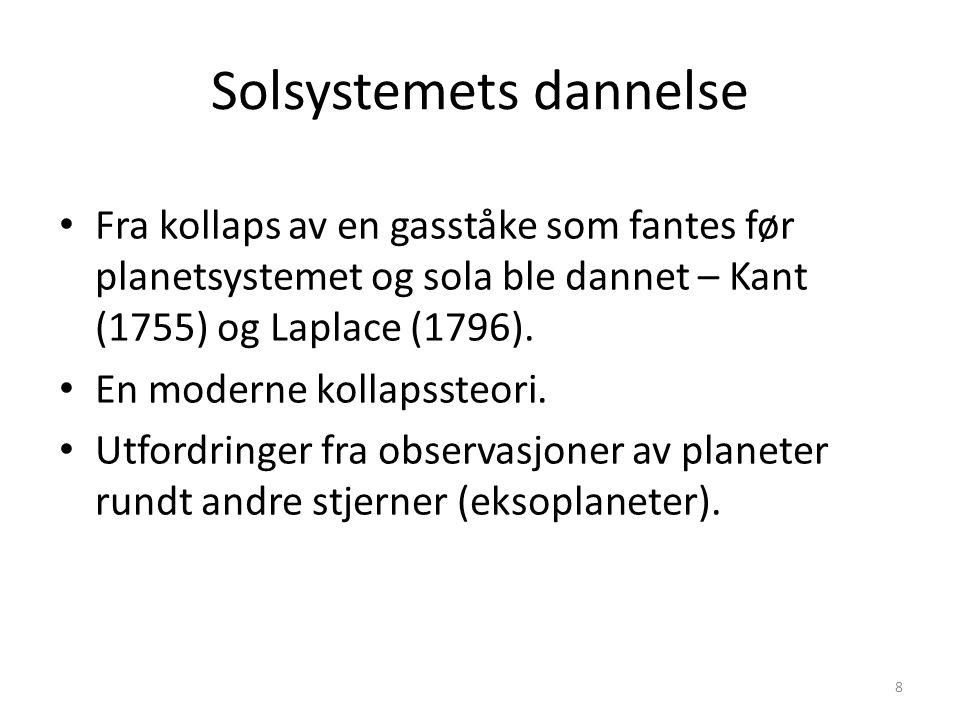 8 Solsystemets dannelse Fra kollaps av en gasståke som fantes før planetsystemet og sola ble dannet – Kant (1755) og Laplace (1796).