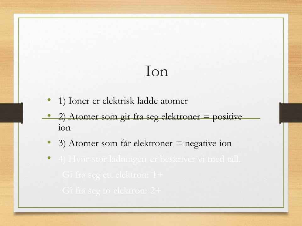 1) Ioner er elektrisk ladde atomer 2) Atomer som gir fra seg elektroner = positive ion 3) Atomer som får elektroner = negative ion 4) Hvor stor ladningen er beskriver vi med tall.