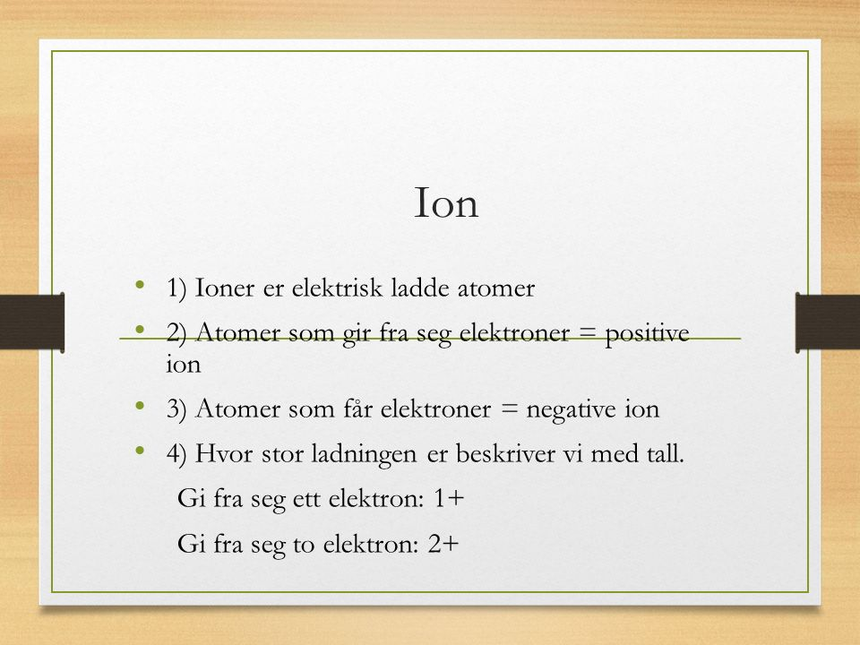 Ion 1) Ioner er elektrisk ladde atomer 2) Atomer som gir fra seg elektroner = positive ion 3) Atomer som får elektroner = negative ion 4) Hvor stor ladningen er beskriver vi med tall.