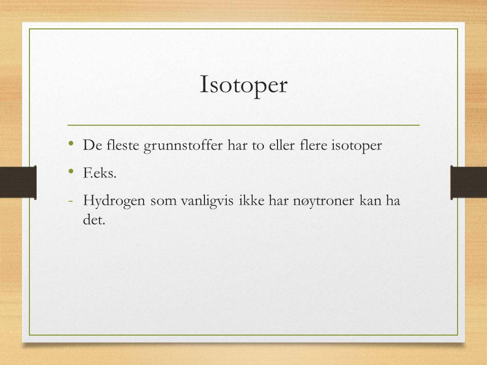 Isotoper De fleste grunnstoffer har to eller flere isotoper F.eks.