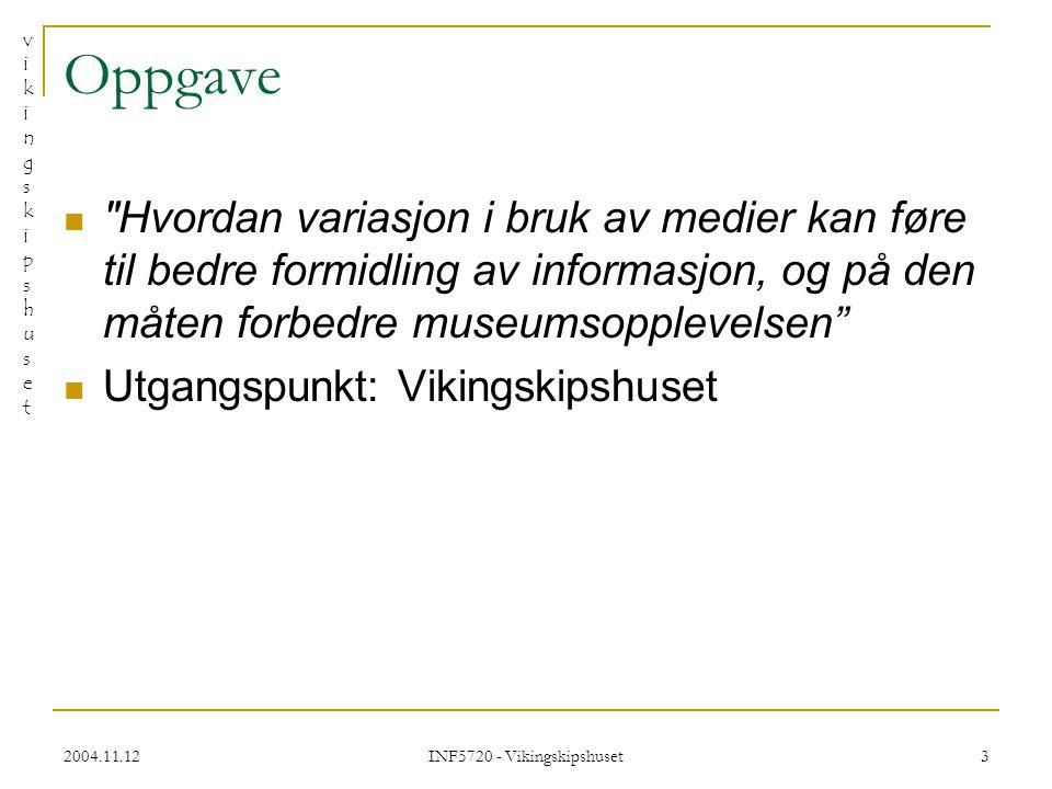 vikingskipshusetvikingskipshuset 2004.11.12 INF5720 - Vikingskipshuset 3 Oppgave Hvordan variasjon i bruk av medier kan føre til bedre formidling av informasjon, og på den måten forbedre museumsopplevelsen Utgangspunkt: Vikingskipshuset