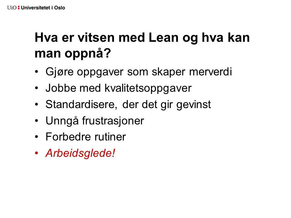 Hva er vitsen med Lean og hva kan man oppnå? Gjøre oppgaver som skaper merverdi Jobbe med kvalitetsoppgaver Standardisere, der det gir gevinst Unngå f