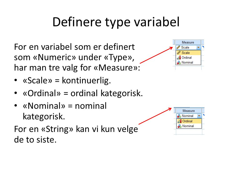 Definere type variabel For en variabel som er definert som «Numeric» under «Type», har man tre valg for «Measure»: «Scale» = kontinuerlig.