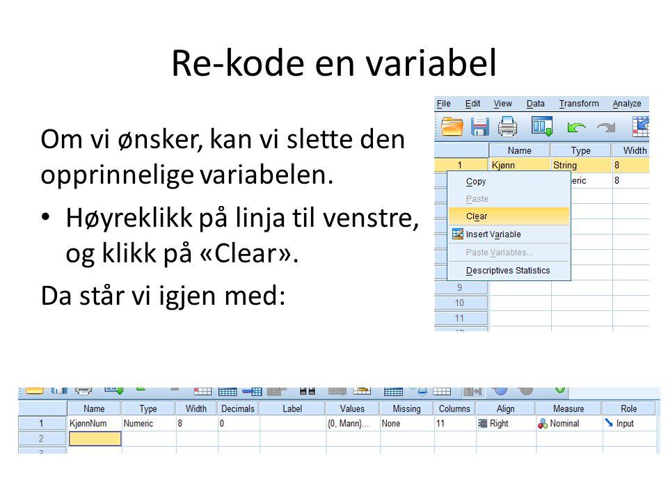 Re-kode en variabel Om vi ønsker, kan vi slette den opprinnelige variabelen. Høyreklikk på linja til venstre, og klikk på «Clear». Da står vi igjen me