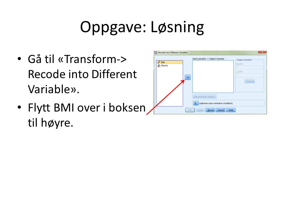 Oppgave: Løsning Gå til «Transform-> Recode into Different Variable». Flytt BMI over i boksen til høyre.