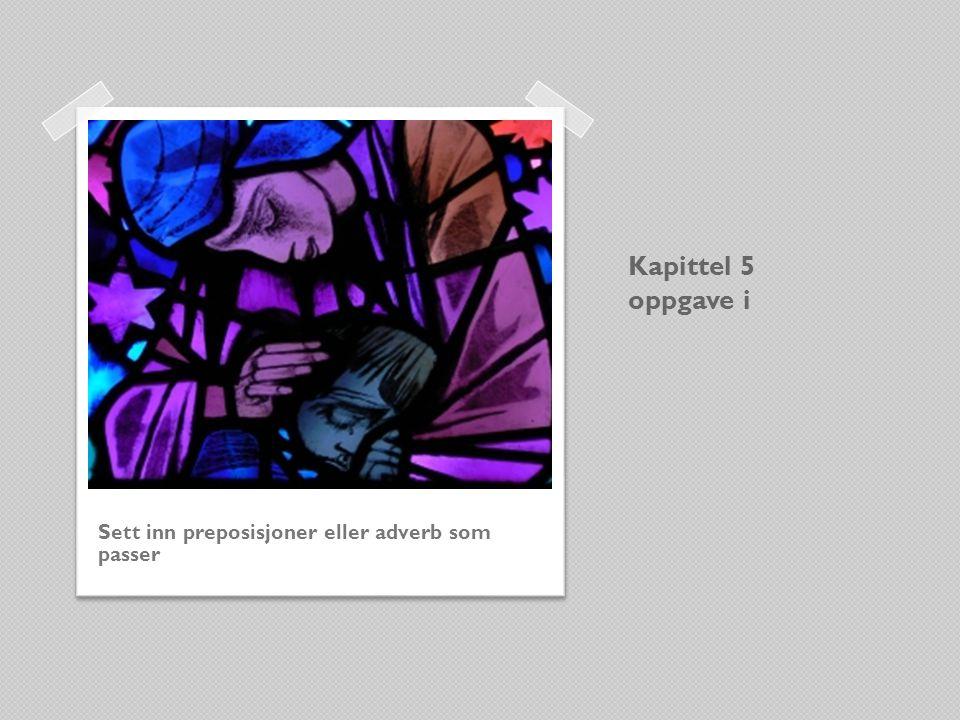 Kapittel 5 oppgave i Sett inn preposisjoner eller adverb som passer