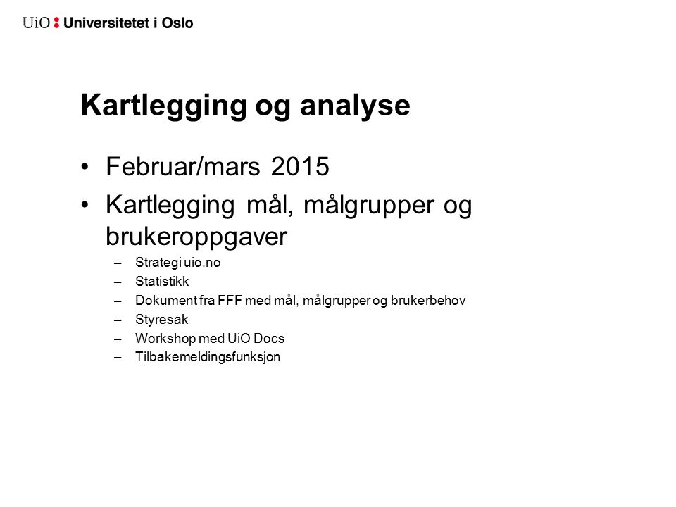Kartlegging og analyse Februar/mars 2015 Kartlegging mål, målgrupper og brukeroppgaver –Strategi uio.no –Statistikk –Dokument fra FFF med mål, målgrupper og brukerbehov –Styresak –Workshop med UiO Docs –Tilbakemeldingsfunksjon