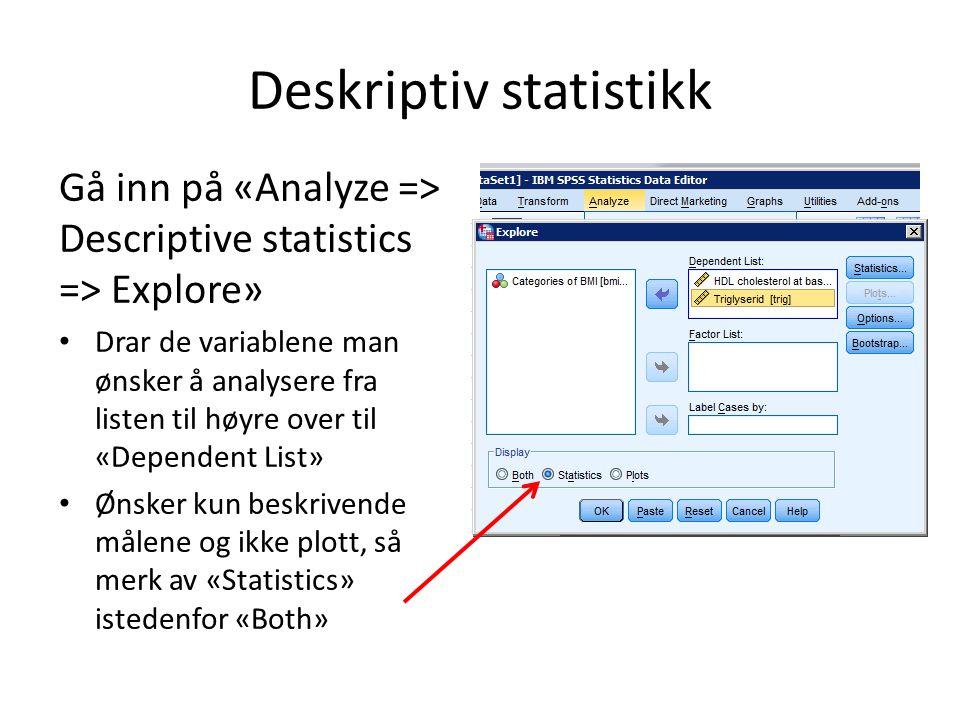 Deskriptiv statistikk Gå inn på «Analyze => Descriptive statistics => Explore» Drar de variablene man ønsker å analysere fra listen til høyre over til «Dependent List» Ønsker kun beskrivende målene og ikke plott, så merk av «Statistics» istedenfor «Both»
