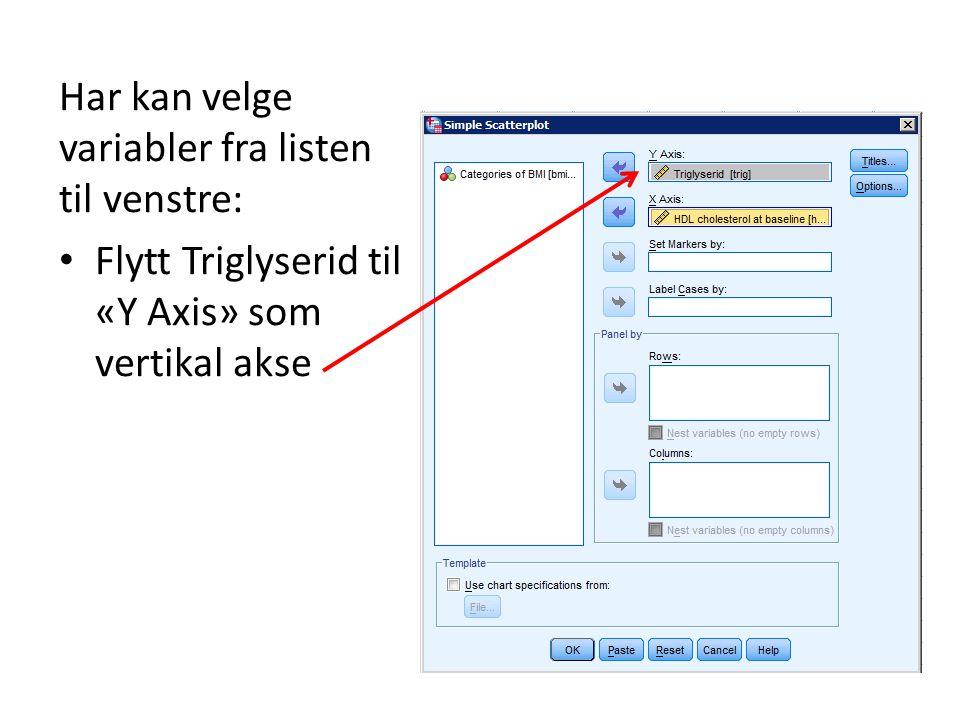 Har kan velge variabler fra listen til venstre: Flytt Triglyserid til «Y Axis» som vertikal akse