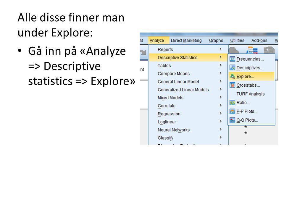 Alle disse finner man under Explore: Gå inn på «Analyze => Descriptive statistics => Explore»