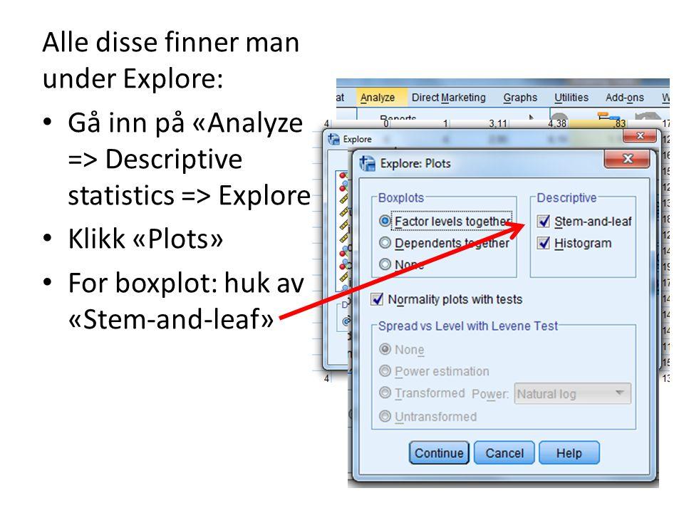 Alle disse finner man under Explore: Gå inn på «Analyze => Descriptive statistics => Explore» Klikk «Plots» For boxplot: huk av «Stem-and-leaf»