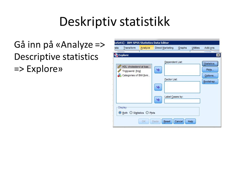 Deskriptiv statistikk Gå inn på «Analyze => Descriptive statistics => Explore» Drar de variablene man ønsker å analysere fra listen til høyre over til «Dependent List»