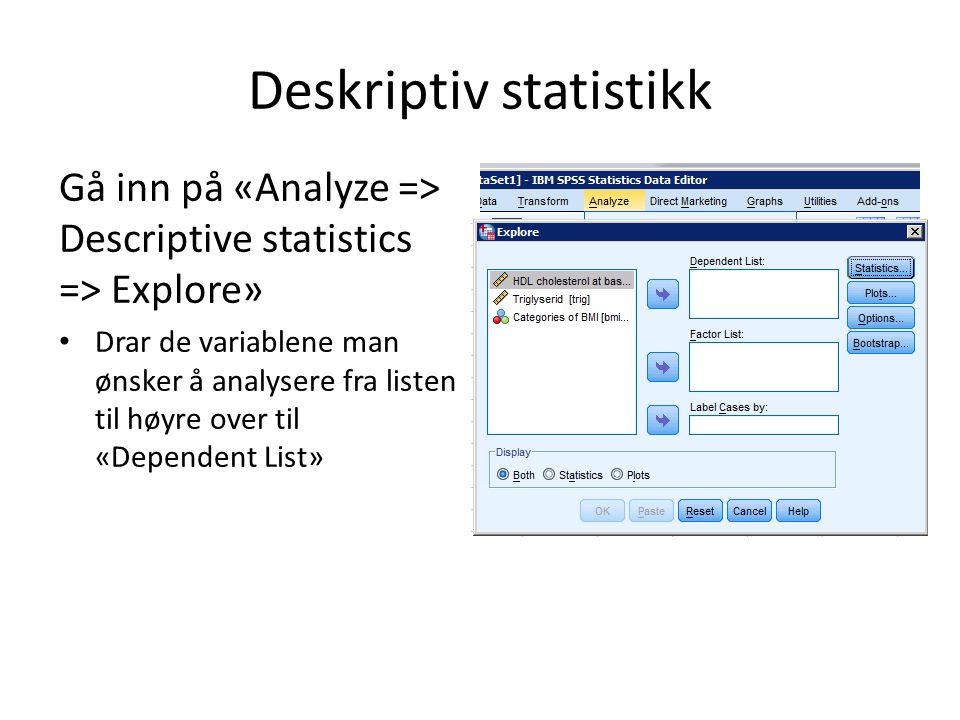 Deskriptiv statistikk Gå inn på «Analyze => Descriptive statistics => Explore» Drar de variablene man ønsker å analysere fra listen til høyre over til «Dependent List» Under «Statistics»