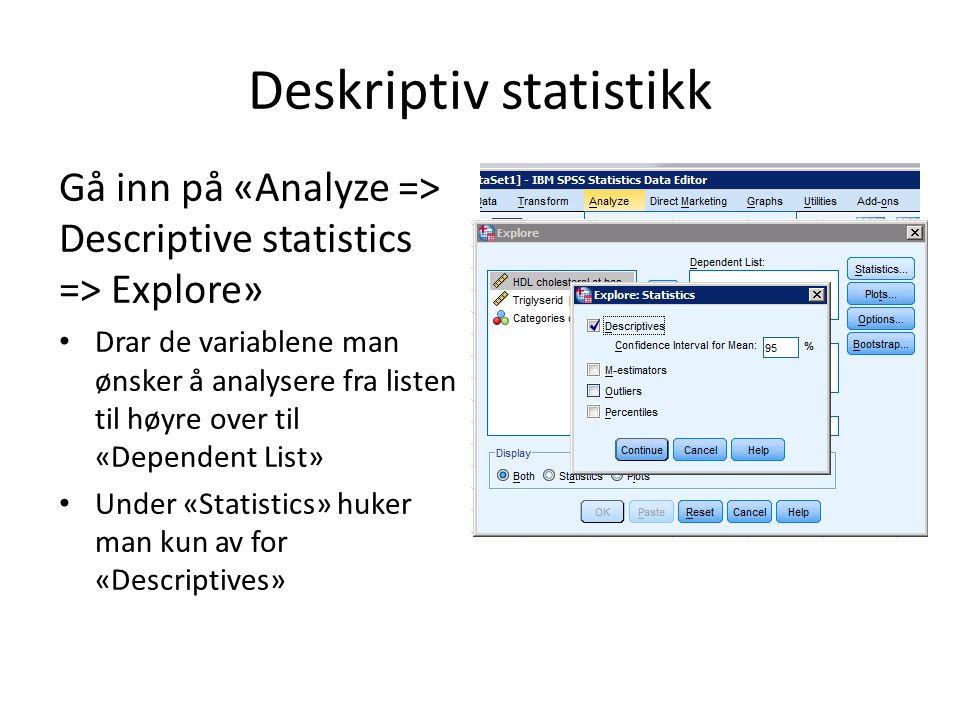 Deskriptiv statistikk Gå inn på «Analyze => Descriptive statistics => Explore» Drar de variablene man ønsker å analysere fra listen til høyre over til «Dependent List» Under «Statistics» huker man kun av for «Descriptives»