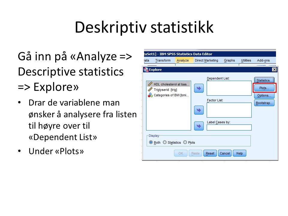 Deskriptiv statistikk Gå inn på «Analyze => Descriptive statistics => Explore» Drar de variablene man ønsker å analysere fra listen til høyre over til «Dependent List» Under «Plots» kan huke av «Histogram» og «Stem- and-leaf» som gir boxplot