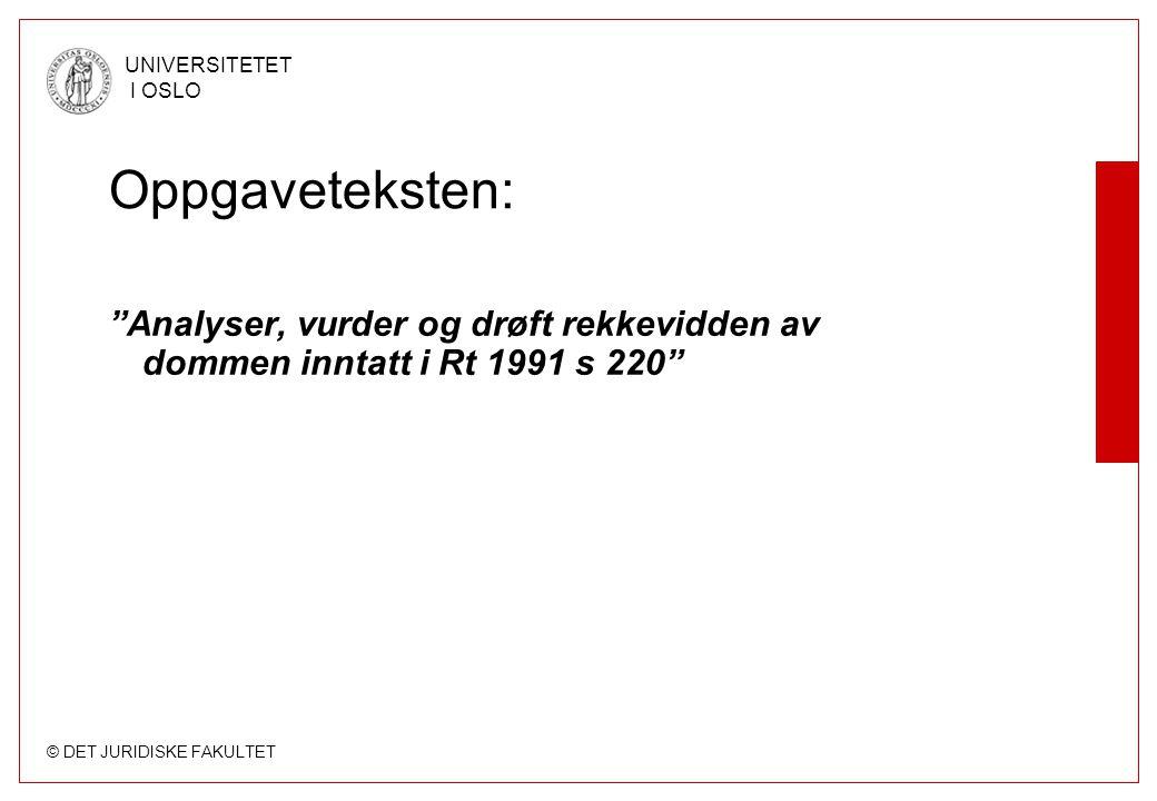 © DET JURIDISKE FAKULTET UNIVERSITETET I OSLO Oppgaveteksten: Analyser, vurder og drøft rekkevidden av dommen inntatt i Rt 1991 s 220
