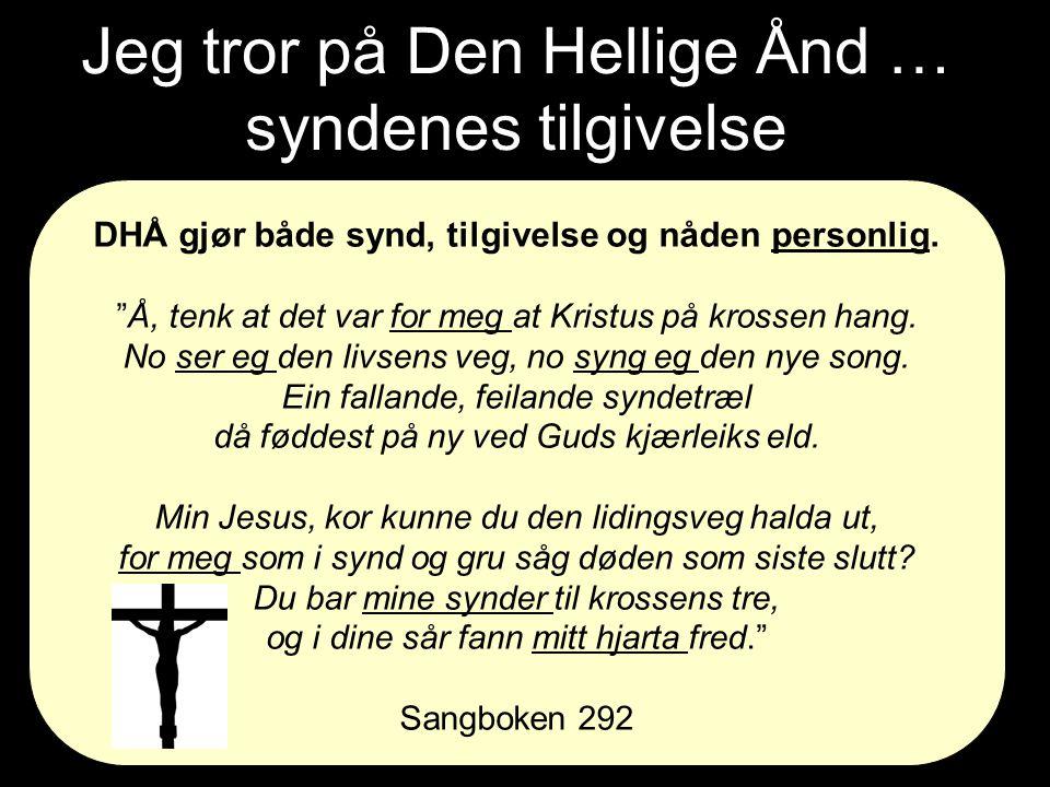 """Jeg tror på Den Hellige Ånd … syndenes tilgivelse DHÅ gjør både synd, tilgivelse og nåden personlig. """"Å, tenk at det var for meg at Kristus på krossen"""