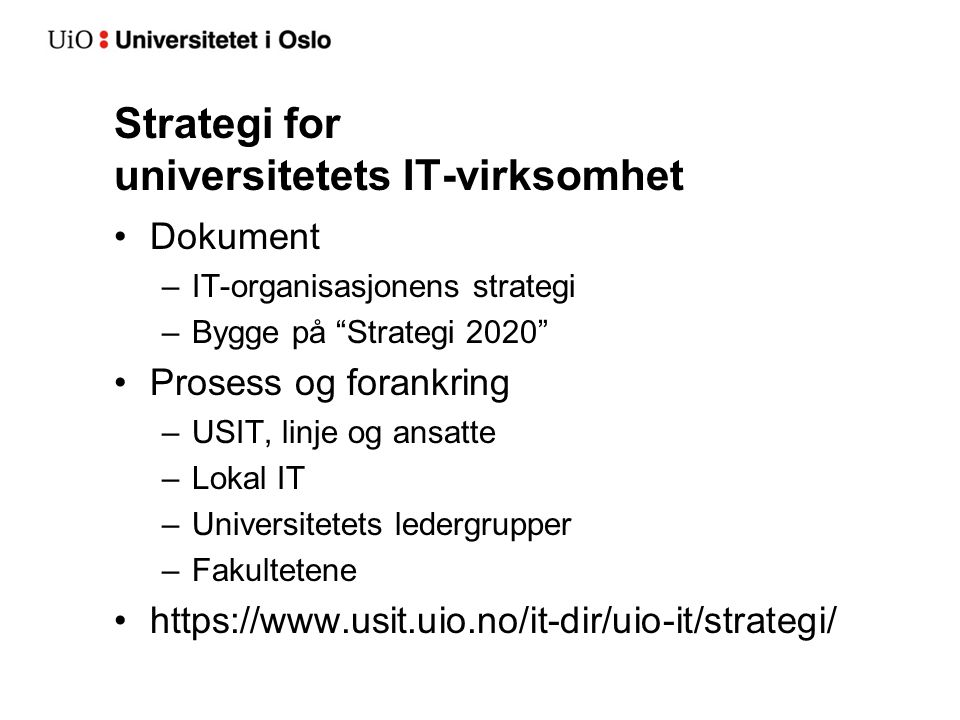 Strategi for universitetets IT-virksomhet Dokument –IT-organisasjonens strategi –Bygge på Strategi 2020 Prosess og forankring –USIT, linje og ansatte –Lokal IT –Universitetets ledergrupper –Fakultetene https://www.usit.uio.no/it-dir/uio-it/strategi/