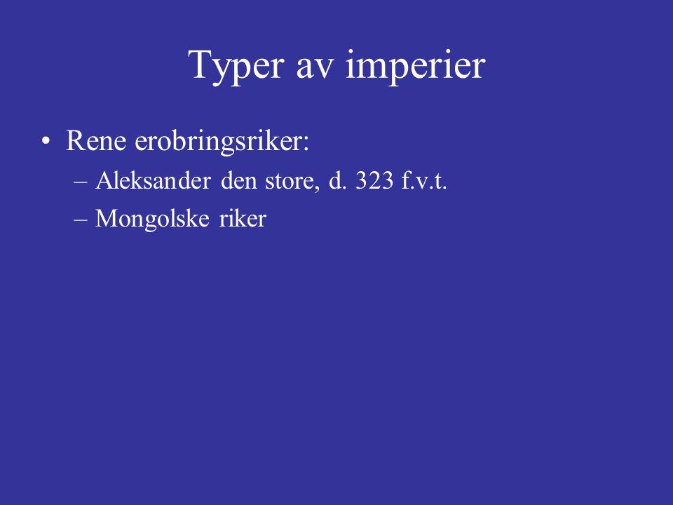 Typer av imperier Rene erobringsriker: –Aleksander den store, d. 323 f.v.t. –Mongolske riker