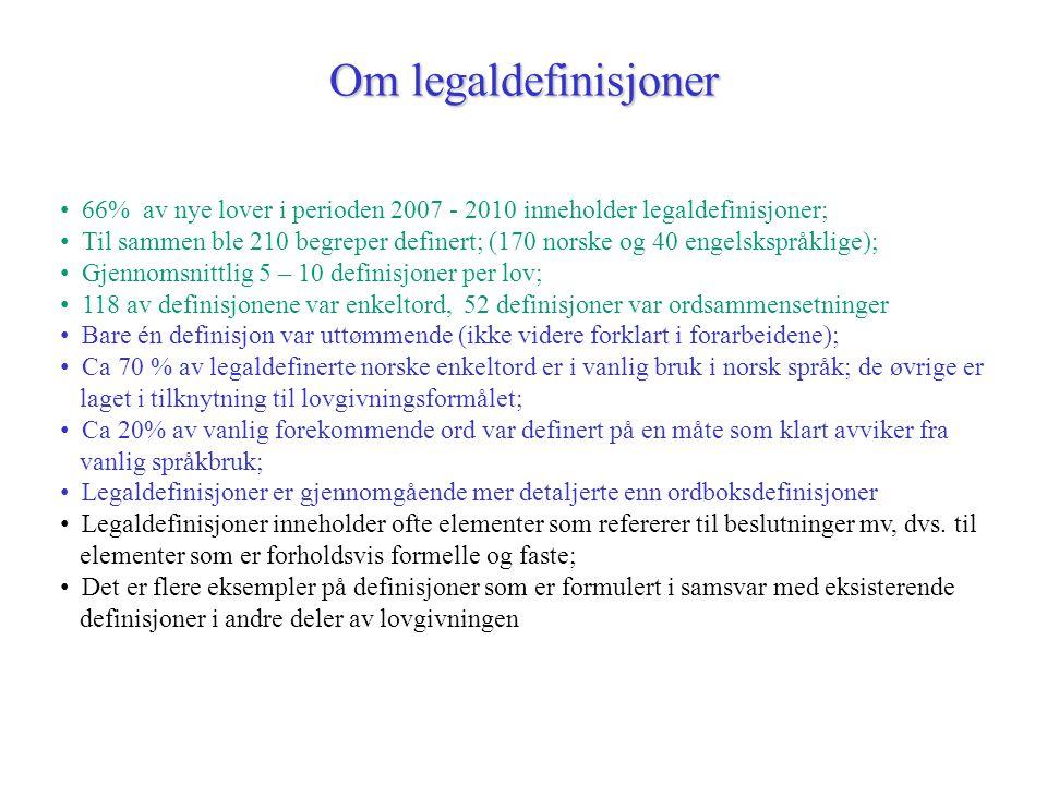 Om legaldefinisjoner 66% av nye lover i perioden 2007 - 2010 inneholder legaldefinisjoner; Til sammen ble 210 begreper definert; (170 norske og 40 engelskspråklige); Gjennomsnittlig 5 – 10 definisjoner per lov; 118 av definisjonene var enkeltord, 52 definisjoner var ordsammensetninger Bare én definisjon var uttømmende (ikke videre forklart i forarbeidene); Ca 70 % av legaldefinerte norske enkeltord er i vanlig bruk i norsk språk; de øvrige er laget i tilknytning til lovgivningsformålet; Ca 20% av vanlig forekommende ord var definert på en måte som klart avviker fra vanlig språkbruk; Legaldefinisjoner er gjennomgående mer detaljerte enn ordboksdefinisjoner Legaldefinisjoner inneholder ofte elementer som refererer til beslutninger mv, dvs.