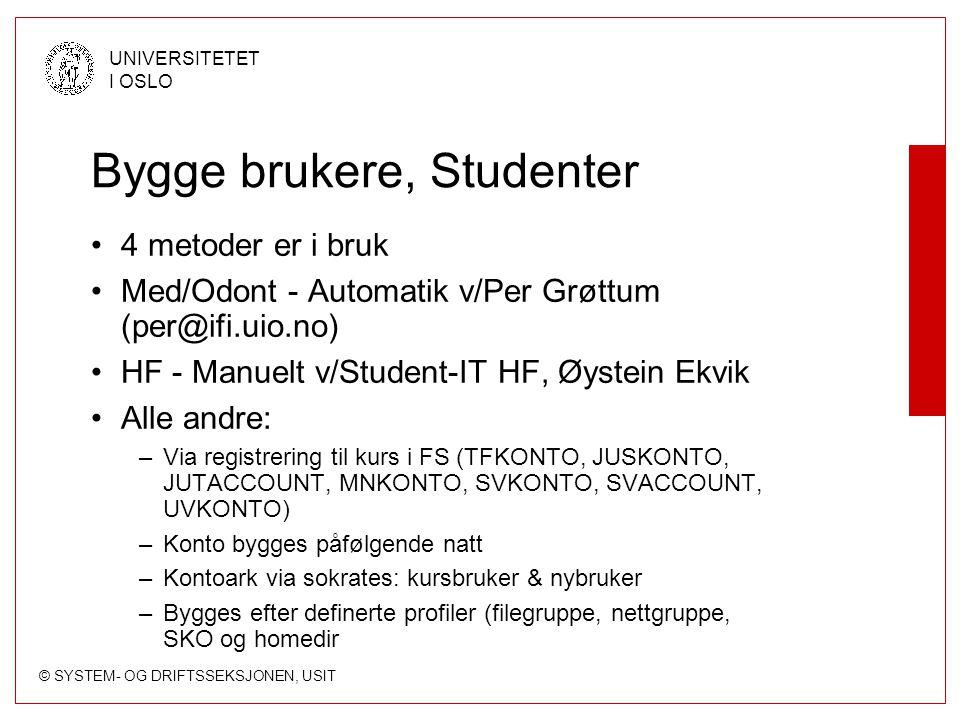 © SYSTEM- OG DRIFTSSEKSJONEN, USIT UNIVERSITETET I OSLO Bygge brukere, Studenter 4 metoder er i bruk Med/Odont - Automatik v/Per Grøttum (per@ifi.uio.no) HF - Manuelt v/Student-IT HF, Øystein Ekvik Alle andre: –Via registrering til kurs i FS (TFKONTO, JUSKONTO, JUTACCOUNT, MNKONTO, SVKONTO, SVACCOUNT, UVKONTO) –Konto bygges påfølgende natt –Kontoark via sokrates: kursbruker & nybruker –Bygges efter definerte profiler (filegruppe, nettgruppe, SKO og homedir
